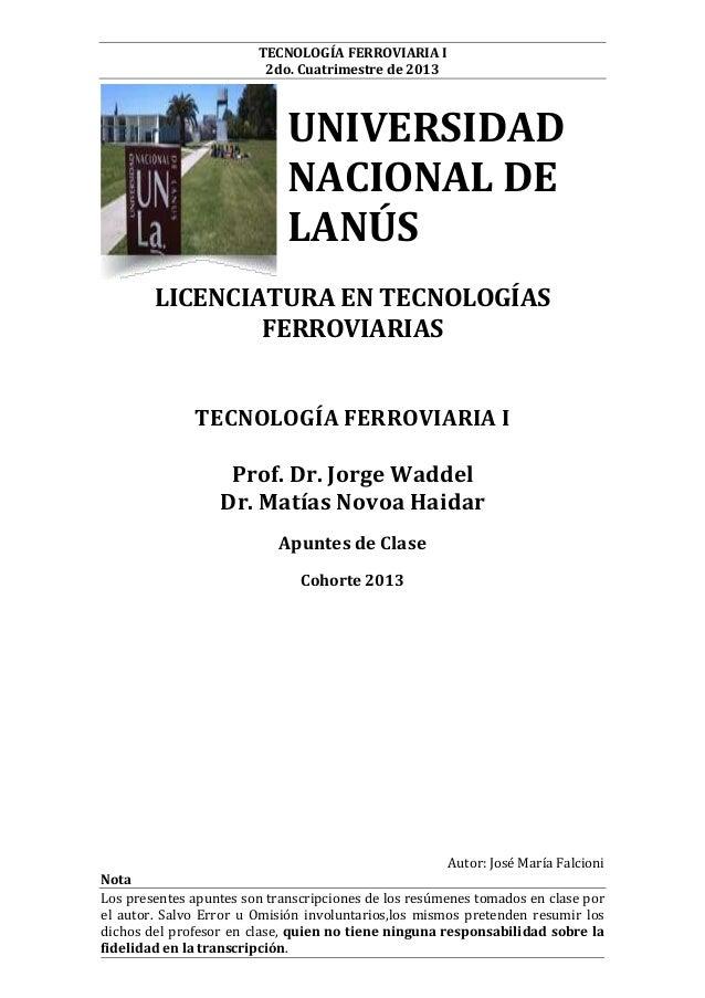 TECNOLOGÍA FERROVIARIA I 2do. Cuatrimestre de 2013  UNIVERSIDAD NACIONAL DE LANÚS LICENCIATURA EN TECNOLOGÍAS FERROVIARIAS...