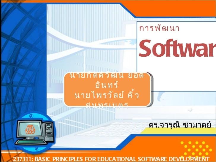 การพัฒนา Software 237311: BASIC PRINCIPLES FOR EDUCATIONAL SOFTWARE DEVELOPMENT นายกิตติวัฒน์ ยอดอินทร์ นายไพรวัลย์ คิ้วสุ...