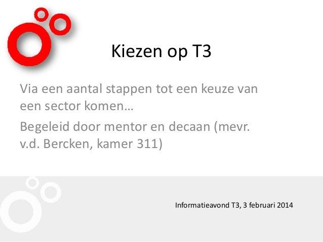 Kiezen op T3 Via een aantal stappen tot een keuze van een sector komen… Begeleid door mentor en decaan (mevr. v.d. Bercken...