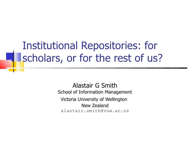Institutional Repositories: for scholars, or for the rest of us? Alastair G Smith School of Information Management Victori...