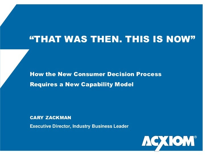 """ThAT WAS THEn. ThIS IS NOW""<br />How the New Consumer Decision Process Requires a New Capability Model <br />cary Zackman..."