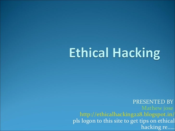 PRESENTED BY                               Mathew jose   http://ethicalhacking228.blogspot.in/pls logon to this site to ge...