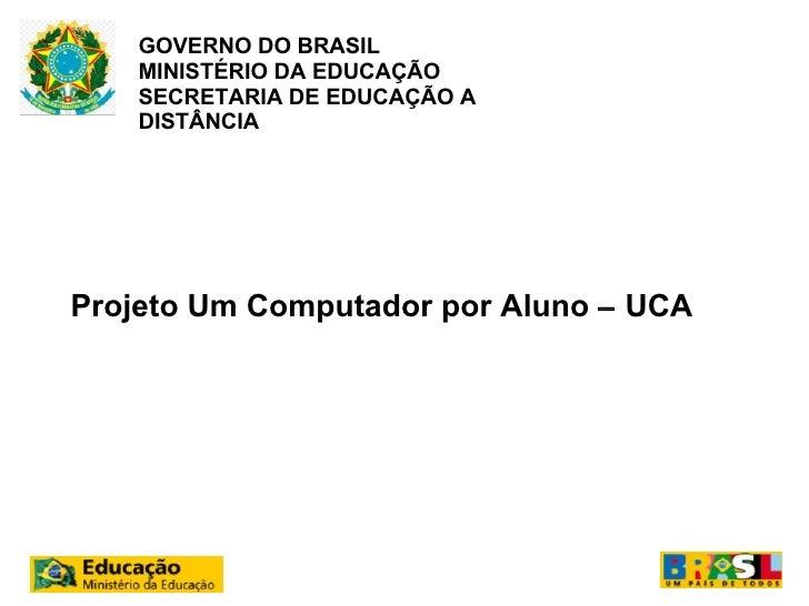 GOVERNO DO BRASIL    MINISTÉRIO DA EDUCAÇÃO    SECRETARIA DE EDUCAÇÃO A    DISTÂNCIAProjeto Um Computador por Aluno – UCA