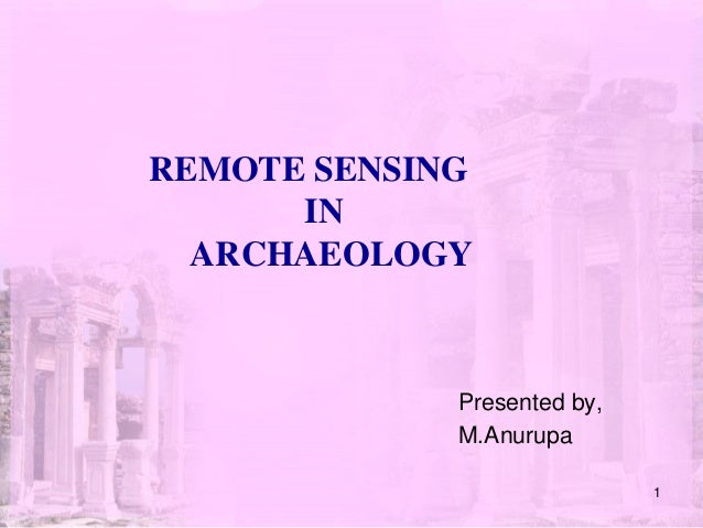 REMOTE SENSING IN ARCHAEOLOGY Presented by, M.Anurupa 1