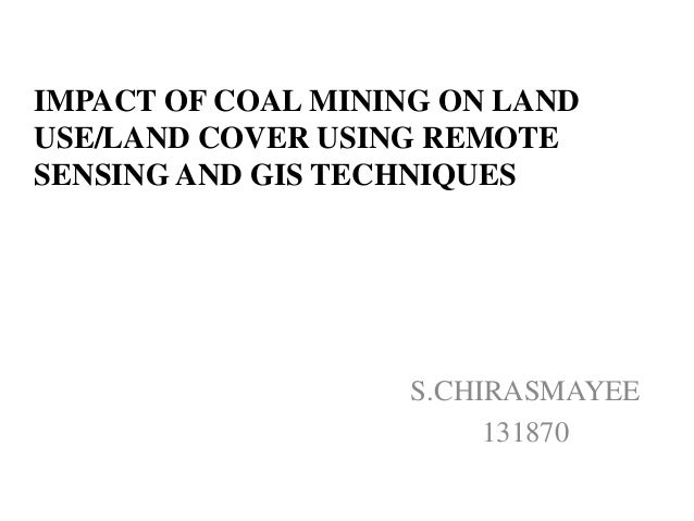 IMPACT OF COAL MINING ON LAND USE/LAND COVER USING REMOTE SENSING AND GIS TECHNIQUES S.CHIRASMAYEE 131870