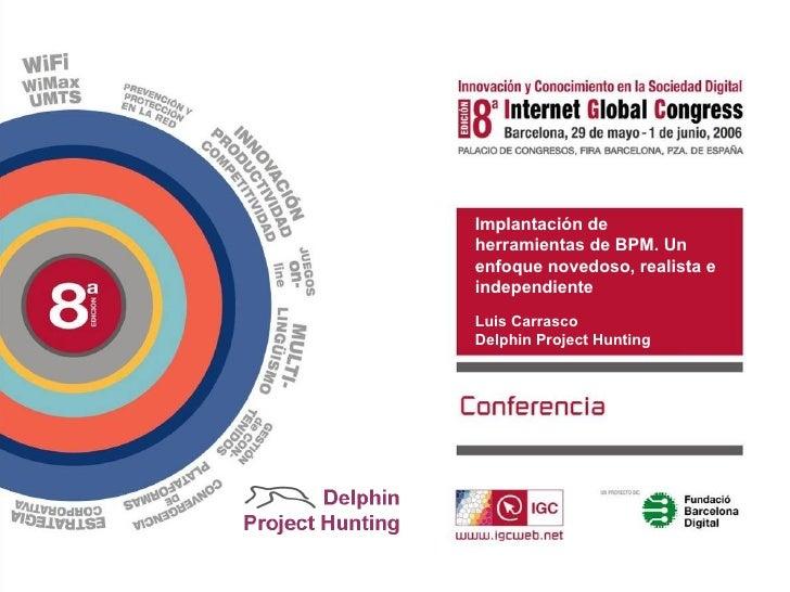 Implantación de herramientas de BPM. Un enfoque novedoso, realista e independiente Luis Carrasco Delphin Project Hunting