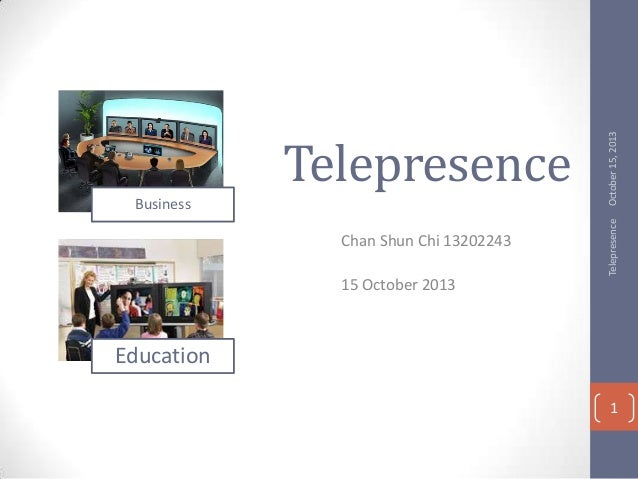 Chan Shun Chi 13202243  October 15, 2013  Business  Telepresence  Telepresence 15 October 2013  Education 1