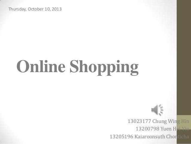 Online Shopping 13023177 Chung Wing Hin 13200798 Yuen Hei Yin 13205196 Kaiaroonsuth Chonticha Thursday, October 10, 2013