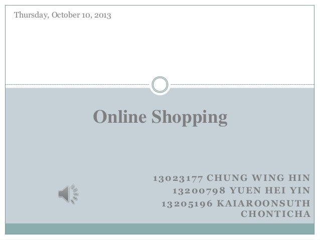 13023177 CHUNG WING HIN 13200798 YUEN HEI YIN 13205196 KAIAROONSUTH CHONTICHA Online Shopping Thursday, October 10, 2013