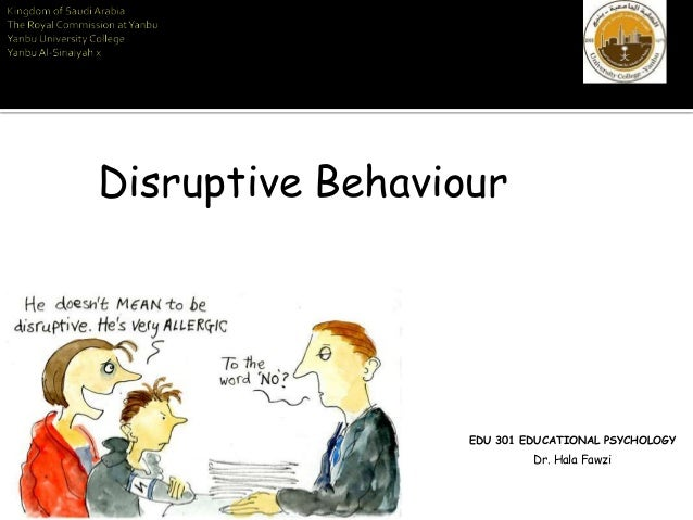 EDU 301 EDUCATIONAL PSYCHOLOGY Dr. Hala Fawzi Disruptive Behaviour