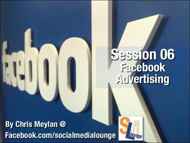 Session 06 Facebook Advertising  By Chris Meylan @ Facebook.com/socialmedialounge