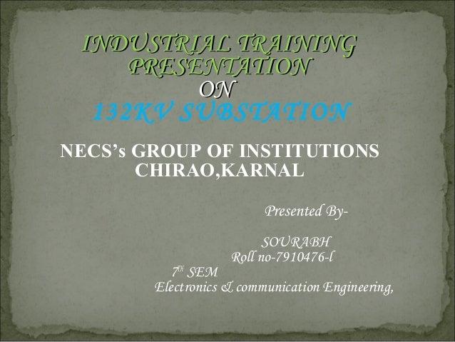 INDUSTRIALINDUSTRIAL TRAININGTRAINING PRESENTATIONPRESENTATION ONON 132KV SUBSTATION NECS's GROUP OF INSTITUTIONS CHIRAO,K...