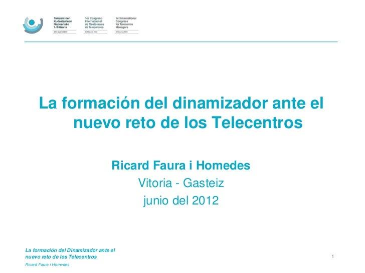 La formación del dinamizador ante el           nuevo reto de los Telecentros                                  Ricard Faura...
