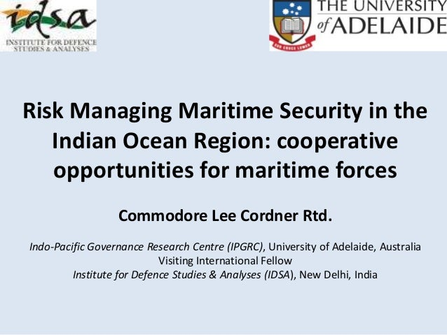 Risk Managing Maritime Security in the Indian Ocean Region: cooperative opportunities for maritime forces Commodore Lee Co...