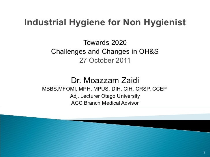 Industrial Hygiene for Non Hygienist Towards 2020 Challenges and Changes in OH&S 27 October 2011 Dr. Moazzam Zaidi MBBS,MF...