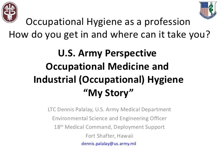"U.S. Army Perspective  Occupational Medicine and  Industrial (Occupational) Hygiene ""My Story"" LTC Dennis Palalay, U.S. Ar..."