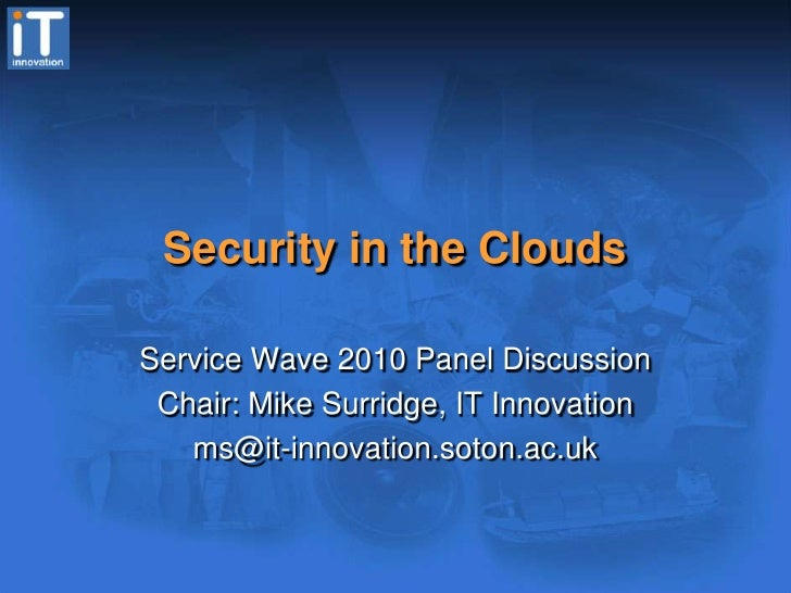 Security in the Clouds<br />Service Wave 2010 Panel Discussion<br />Chair: Mike Surridge, IT Innovation<br />ms@it-innovat...