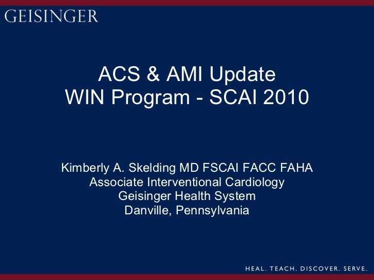 ACS & AMI Update WIN Program - SCAI 2010 Kimberly A. Skelding MD FSCAI FACC FAHA Associate Interventional Cardiology Geisi...