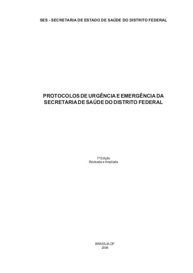 1ª Edição Revisada eAmpliada PROTOCOLOSDEURGÊNCIAEEMERGÊNCIADA SECRETARIADE SAÚDE DO DISTRITO FEDERAL BRASÍLIA-DF 2006 SES...