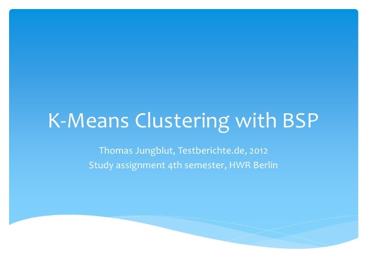 K-Means Clustering with BSP      Thomas Jungblut, Testberichte.de, 2012    Study assignment 4th semester, HWR Berlin