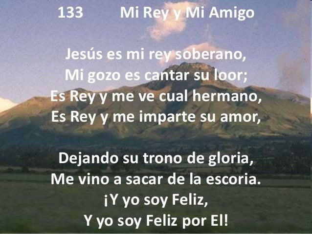 133 Mi Rey y Mi Amigo Jesús es mi rey soberano, Mi gozo es cantar su loor; Es Rey y me ve cual hermano, Es Rey y me impart...
