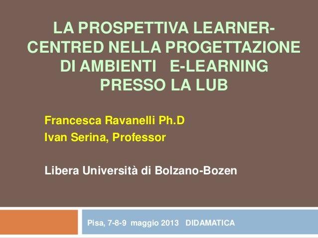 LA PROSPETTIVA LEARNER- CENTRED NELLA PROGETTAZIONE DI AMBIENTI E-LEARNING PRESSO LA LUB Francesca Ravanelli Ph.D Ivan Ser...