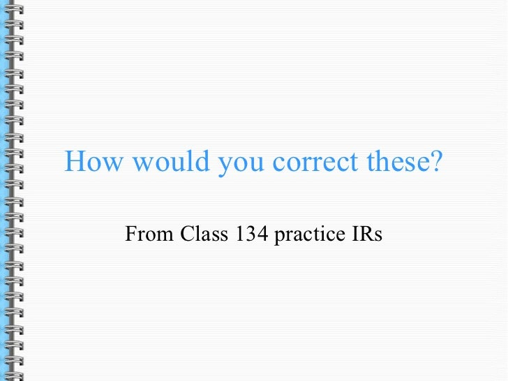 How would you correct these?    From Class 134 practice IRs
