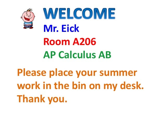 Mr. Eick Room A206 AP Calculus AB Please place your summer work in the bin on my desk. Thank you.