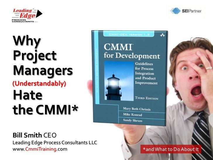 WhyProjectManagers(Understandably)Hatethe CMMI*Bill Smith CEOLeading Edge Process Consultants LLCwww.CmmiTraining.com     ...