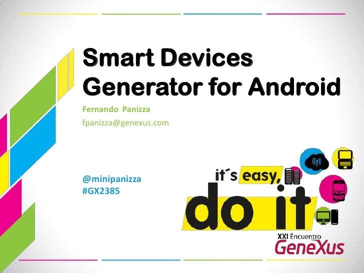 Smart Devices Generator for Android<br />Fernando  Panizza<br />fpanizza@genexus.com <br />@minipanizza#GX2385<br />