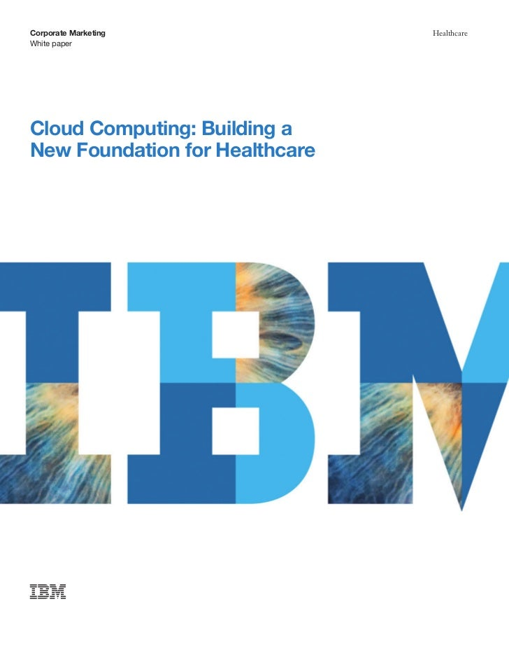 Corporate Marketing             HealthcareWhite paperCloud Computing: Building aNew Foundation for Healthcare