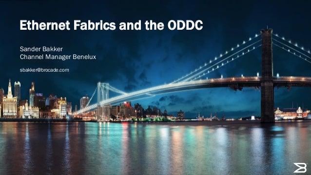 Ethernet Fabrics and the ODDC Sander Bakker Channel Manager Benelux sbakker@brocade.com  1