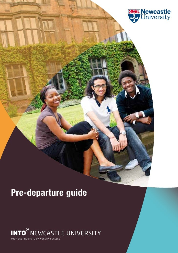 Pre-departure guide          gINTO NEWCASTLE UNIVERSITYYOUR BEST ROUTE TO UNIVERSITY SUCCESS