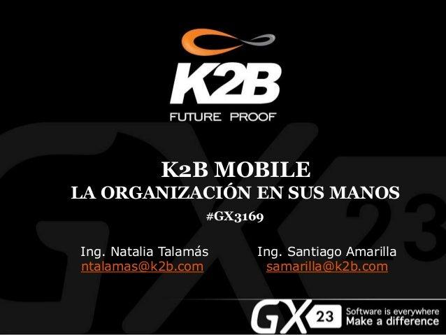 #GX3169 Ing. Natalia Talamás ntalamas@k2b.com Ing. Santiago Amarilla samarilla@k2b.com K2B MOBILE LA ORGANIZACIÓN EN SUS M...