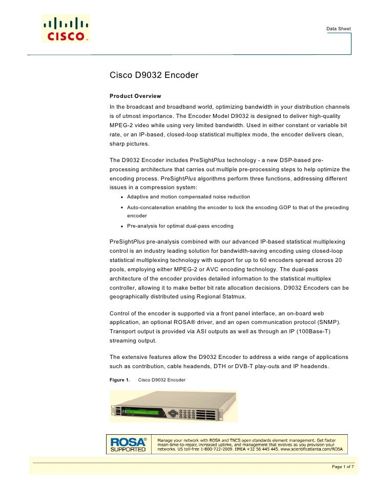 Data SheetCisco D9032 EncoderProduct OverviewIn the broadcast and broadband world, optimizing bandwidth in your distributi...