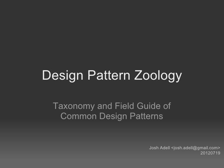 Design Pattern Zoology Taxonomy and Field Guide of  Common Design Patterns                       Josh Adell <josh.adell@gm...