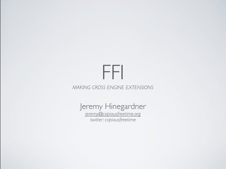 FFI MAKING CROSS ENGINE EXTENSIONS     Jeremy Hinegardner     jeremy@copiousfreetime.org        twitter: copiousfreetime