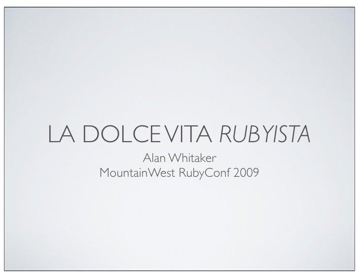 LA DOLCE VITA RUBYISTA            Alan Whitaker     MountainWest RubyConf 2009