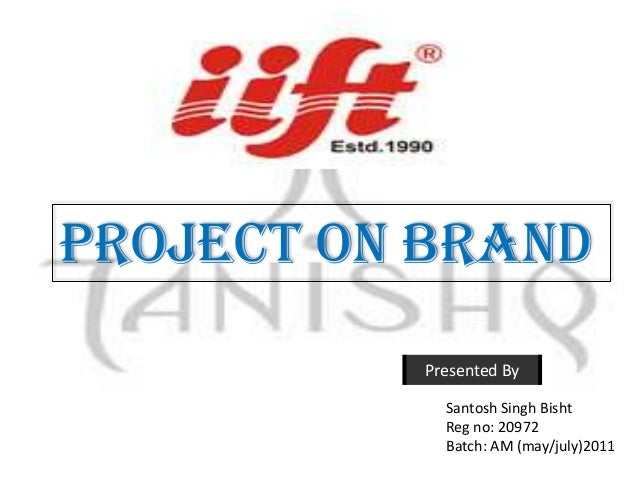 Project on brand          Presented By            Santosh Singh Bisht            Reg no: 20972            Batch: AM (may/j...
