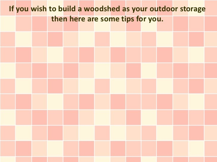 If you wish to build a woodshed as your outdoor storage             then here are some tips for you.