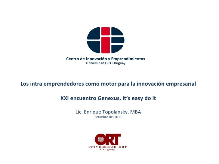 Los intra emprendedores como motor para la innovación empresarial XXI encuentro Genexus, It's easy do it Lic. Enrique Topo...