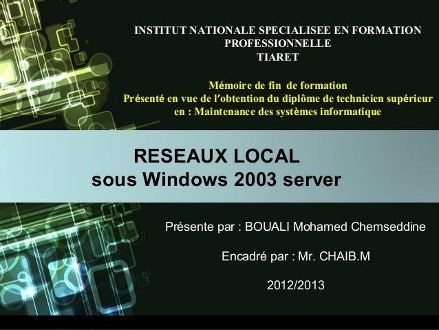 RESEAUX LOCAL sous Windows 2003 server Présente par : BOUALI Mohamed Chemseddine Encadré par : Mr. CHAIB.M 2012/2013 INSTI...