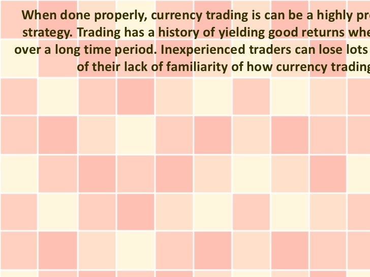 When done properly, currency trading is can be a highly pro strategy. Trading has a history of yielding good returns wheov...