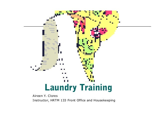 Laundry TrainingAireen Y. CloresInstructor, HRTM 133 Front Office and Housekeeping