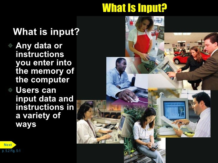 What Is Input? <ul><li>What is input? </li></ul><ul><li>Any data or instructions you enter into the memory of the computer...