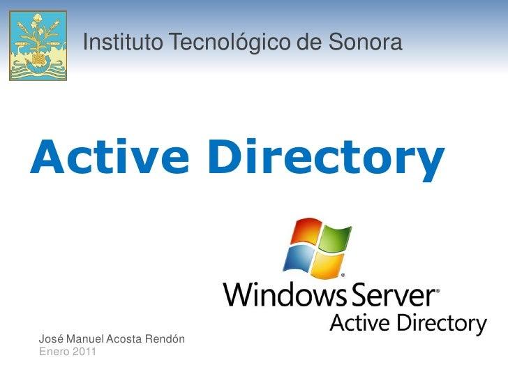 Instituto Tecnológico de Sonora     Active Directory   José Manuel Acosta Rendón Enero 2011