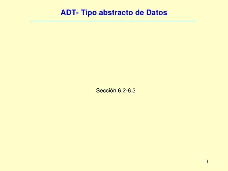 ADT- Tipo abstracto de Datos              Sección 6.2-6.3                                    1