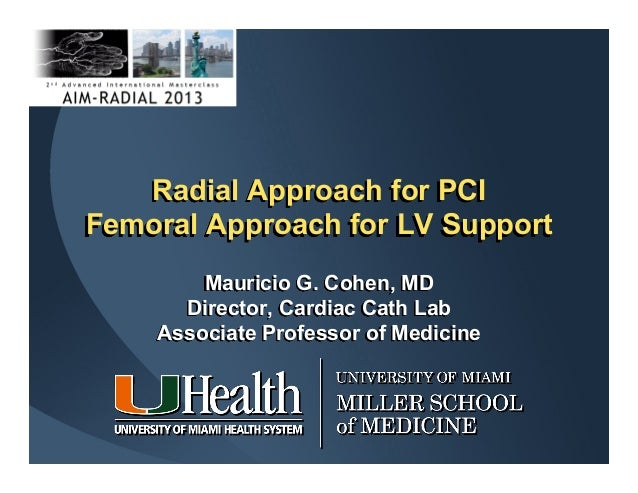 Radial Approach for PCI Femoral Approach for LV Support Mauricio G. Cohen, MD Director, Cardiac Cath Lab Associate Profess...