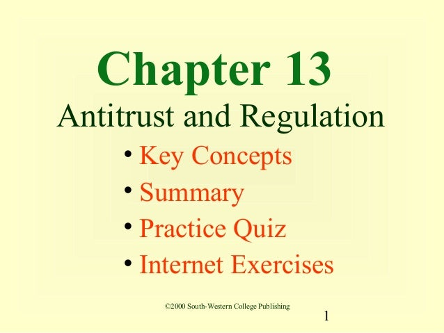 Chapter 13Antitrust and Regulation    • Key Concepts    • Summary    • Practice Quiz    • Internet Exercises       ©2000 S...