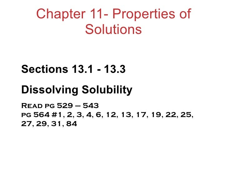 Chapter 11- Properties of Solutions Sections 13.1 - 13.3 Dissolving Solubility Read pg 529 – 543  pg 564 #1, 2, 3, 4, 6, 1...